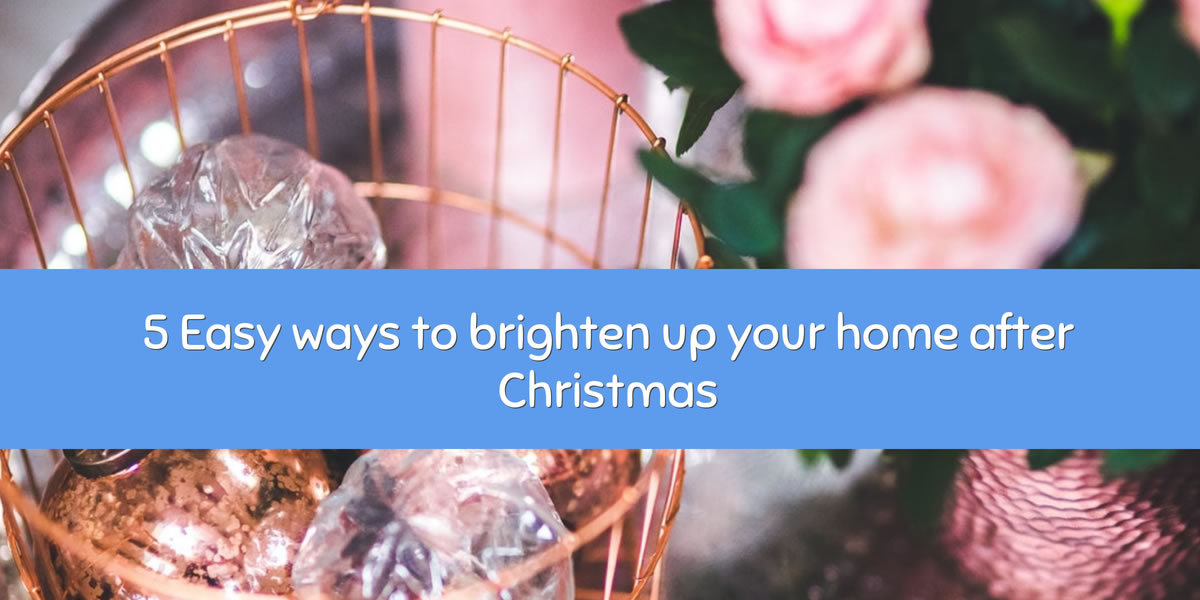 5 Easy ways to brighten up your home after Christmas